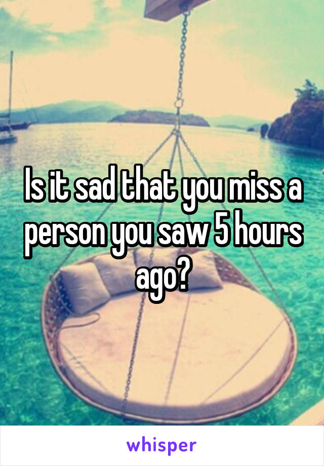 Is it sad that you miss a person you saw 5 hours ago?