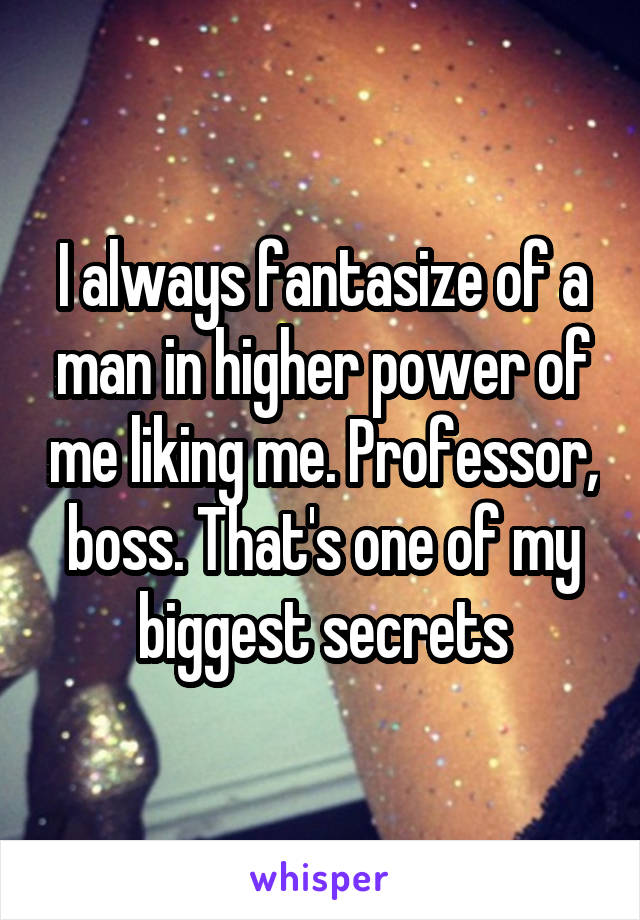 I always fantasize of a man in higher power of me liking me. Professor, boss. That's one of my biggest secrets