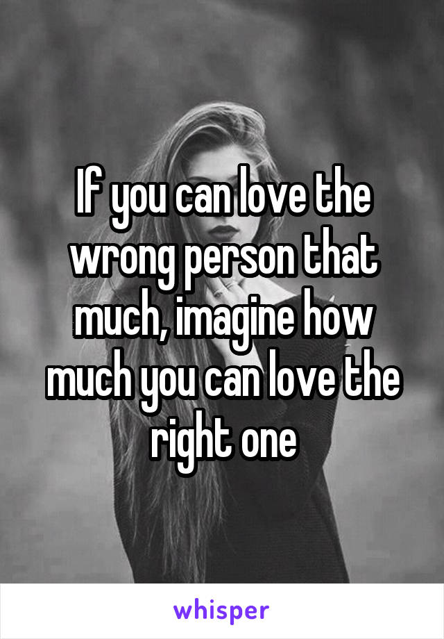 If you can love the wrong person that much, imagine how much you can love the right one