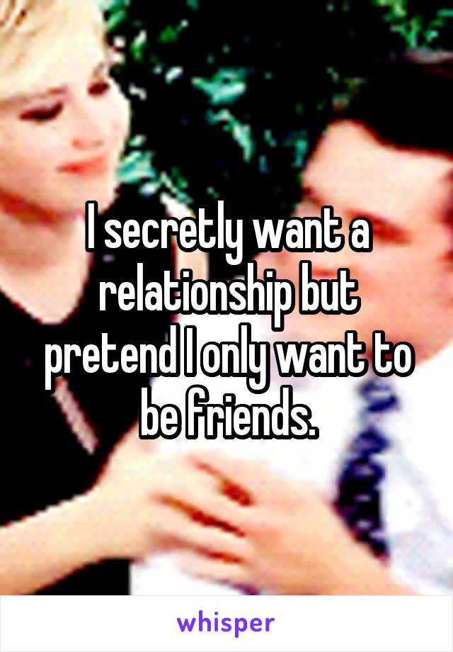 I secretly want a relationship but pretend I only want to be friends.
