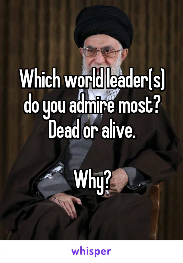 Which world leader(s) do you admire most? Dead or alive.  Why?