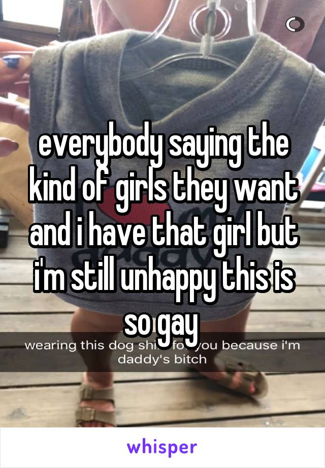 everybody saying the kind of girls they want and i have that girl but i'm still unhappy this is so gay