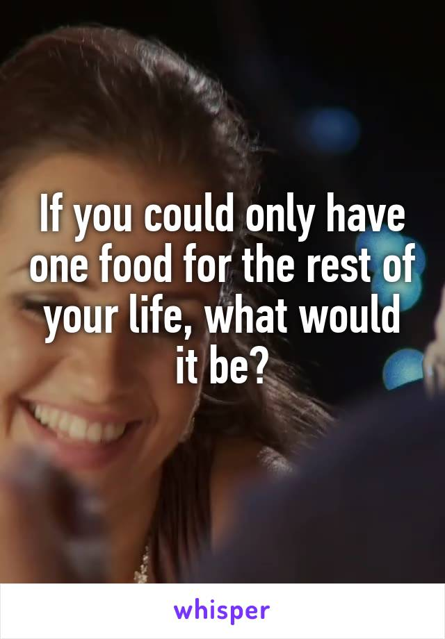 If you could only have one food for the rest of your life, what would it be?