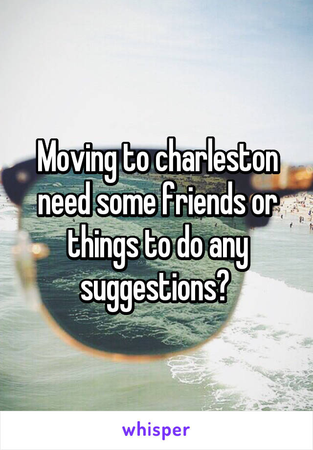 Moving to charleston need some friends or things to do any suggestions?