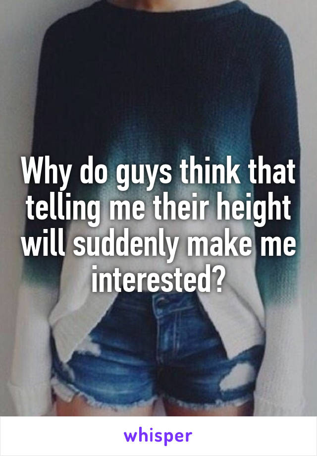 Why do guys think that telling me their height will suddenly make me interested?