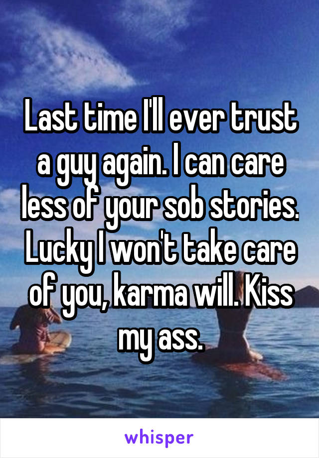 Last time I'll ever trust a guy again. I can care less of your sob stories. Lucky I won't take care of you, karma will. Kiss my ass.