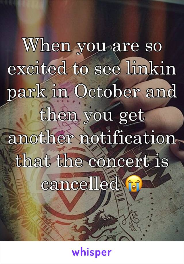 When you are so excited to see linkin park in October and then you get another notification that the concert is cancelled 😭