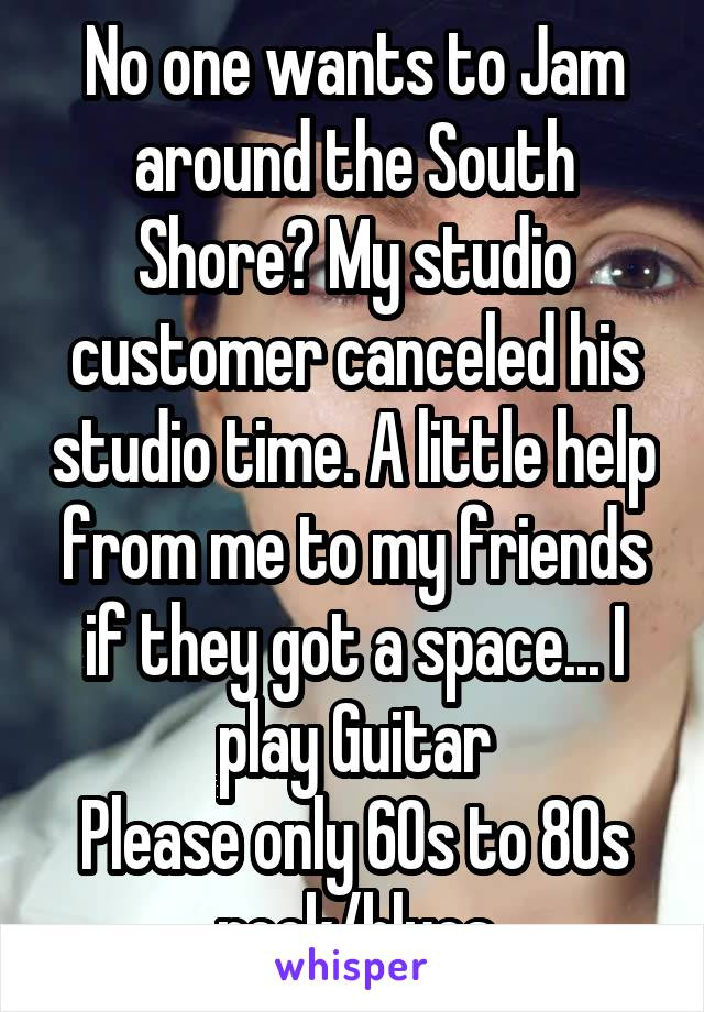 No one wants to Jam around the South Shore? My studio customer canceled his studio time. A little help from me to my friends if they got a space... I play Guitar Please only 60s to 80s rock/blues