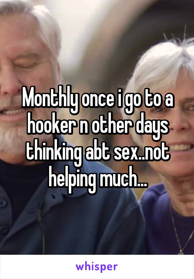 Monthly once i go to a hooker n other days thinking abt sex..not helping much...