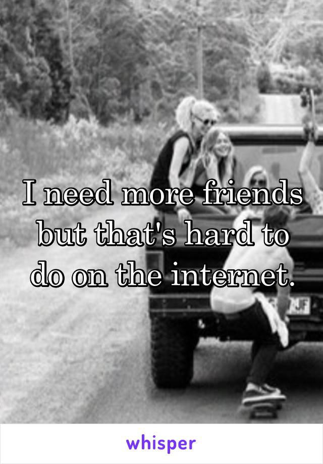I need more friends but that's hard to do on the internet.