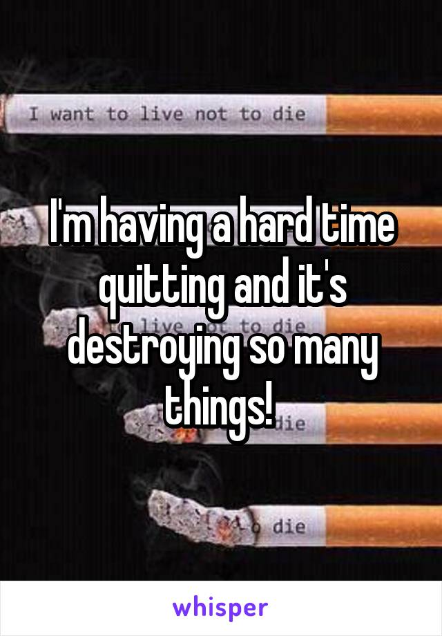 I'm having a hard time quitting and it's destroying so many things!