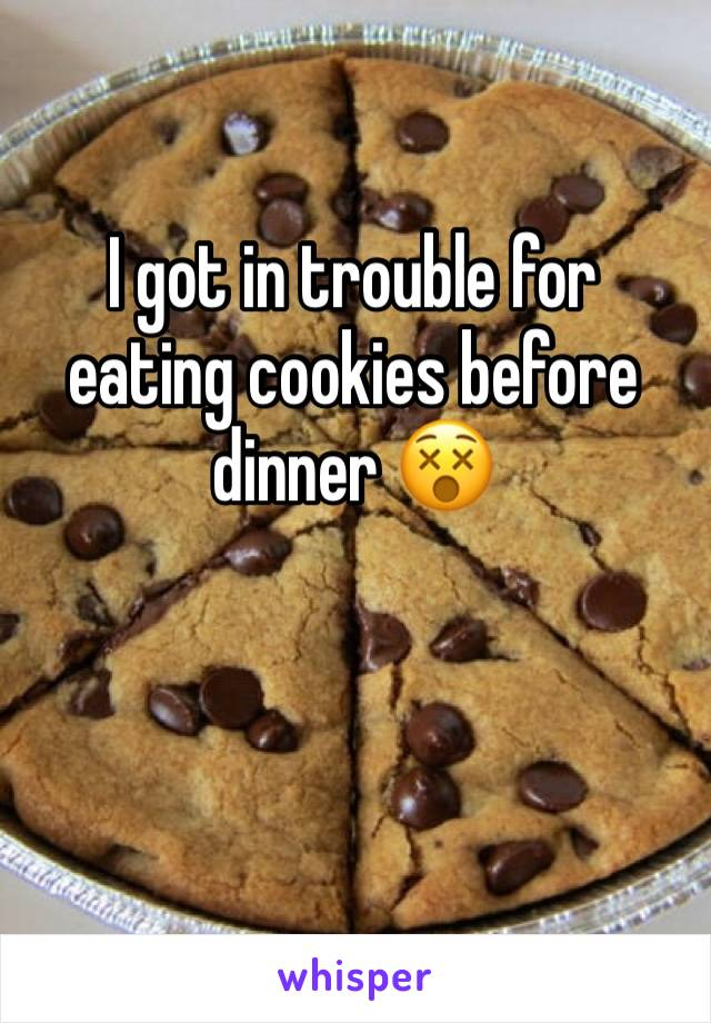 I got in trouble for eating cookies before dinner 😵