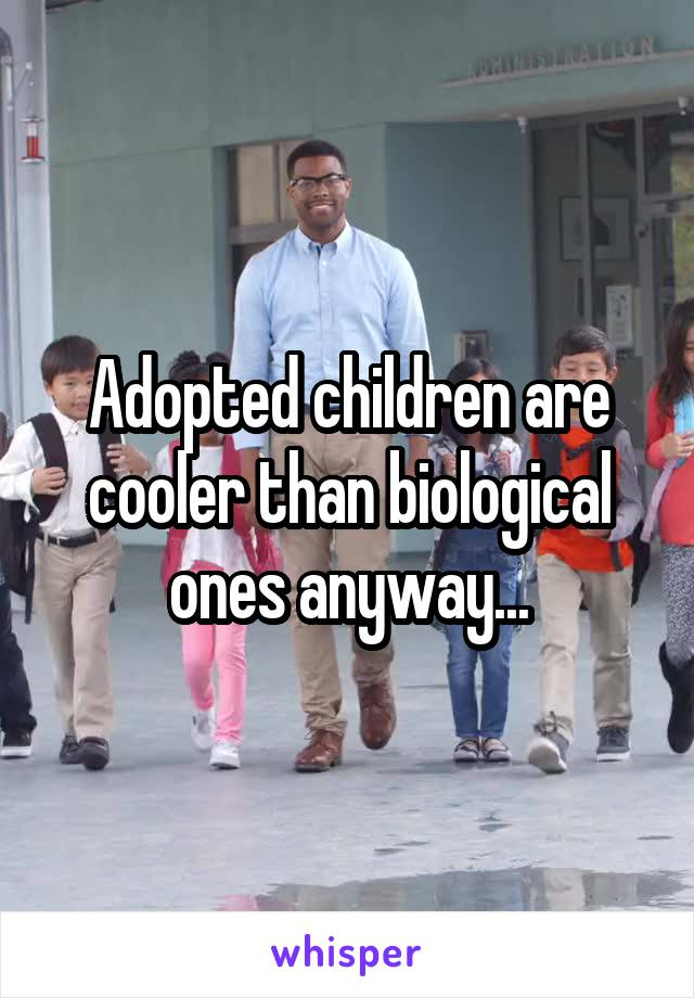 Adopted children are cooler than biological ones anyway...