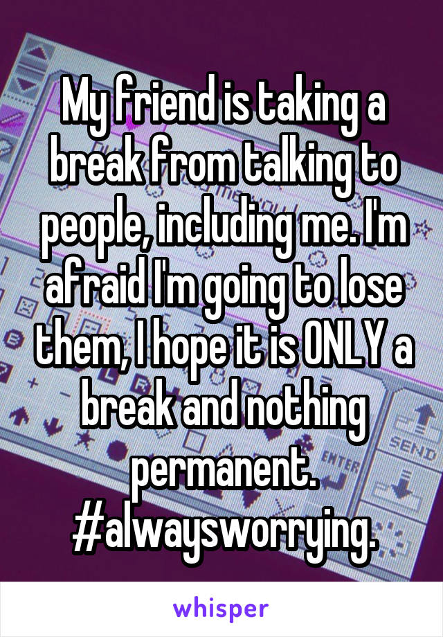 My friend is taking a break from talking to people, including me. I'm afraid I'm going to lose them, I hope it is ONLY a break and nothing permanent. #alwaysworrying.