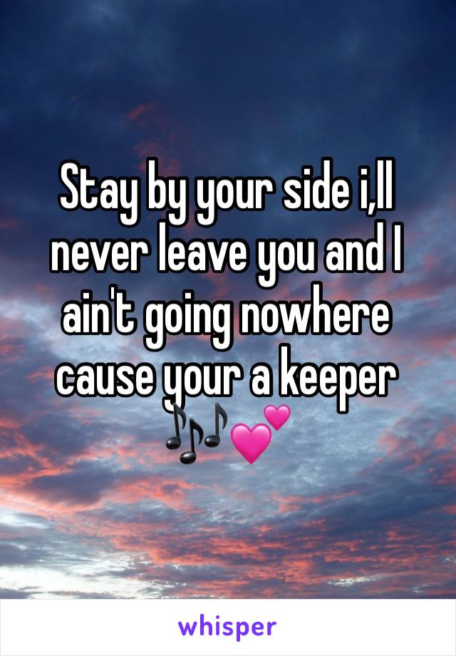 Stay by your side i,ll never leave you and I ain't going nowhere cause your a keeper 🎶💕