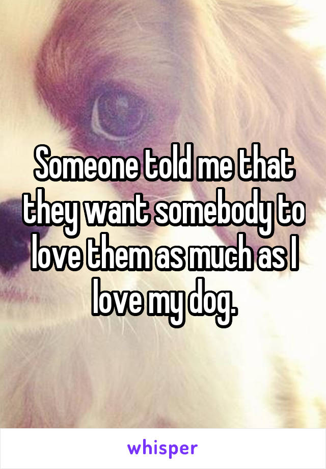 Someone told me that they want somebody to love them as much as I love my dog.