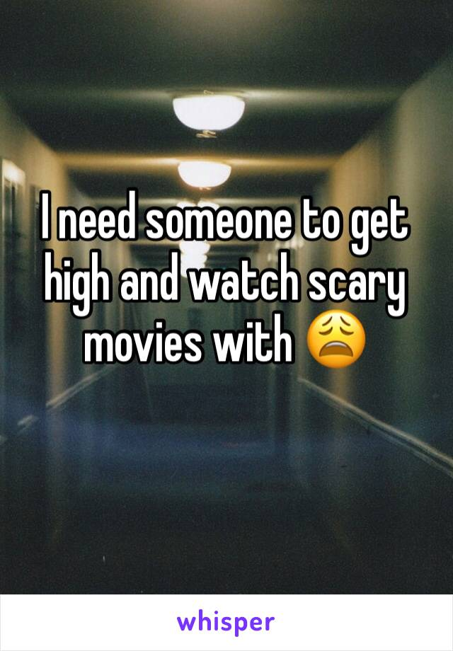 I need someone to get high and watch scary movies with 😩