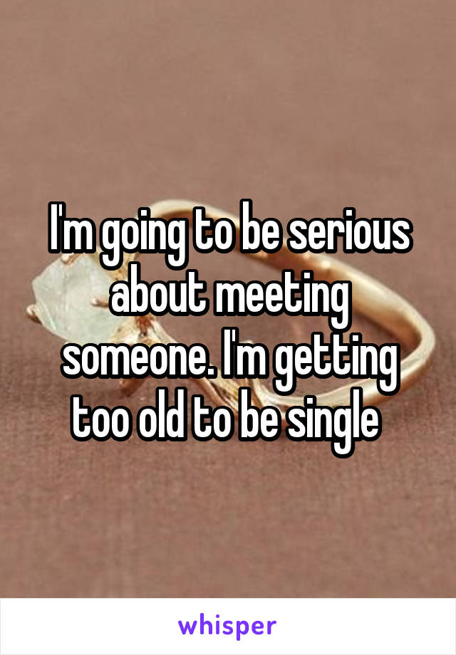 I'm going to be serious about meeting someone. I'm getting too old to be single