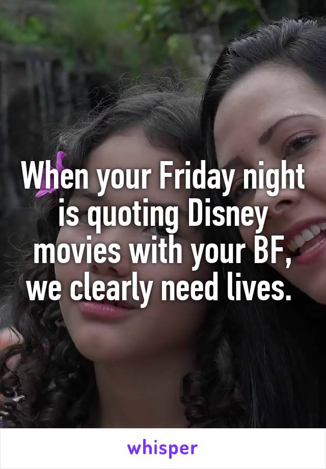When your Friday night is quoting Disney movies with your BF, we clearly need lives.