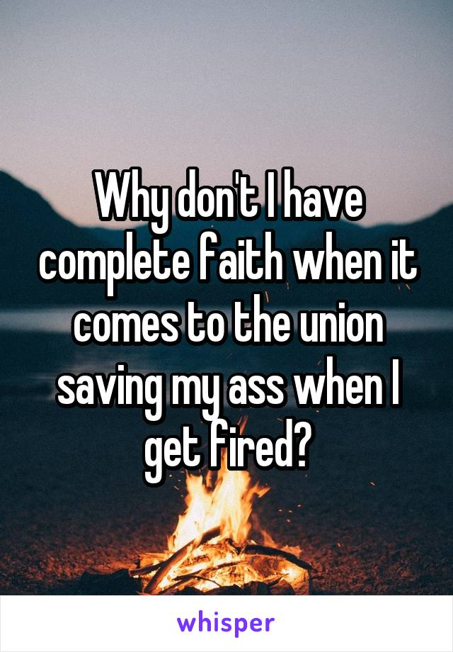 Why don't I have complete faith when it comes to the union saving my ass when I get fired?