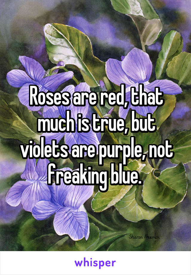 Roses are red, that much is true, but violets are purple, not freaking blue.
