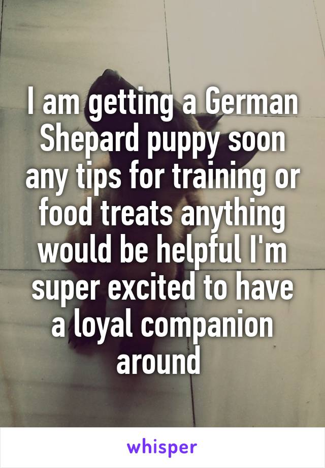 I am getting a German Shepard puppy soon any tips for training or food treats anything would be helpful I'm super excited to have a loyal companion around