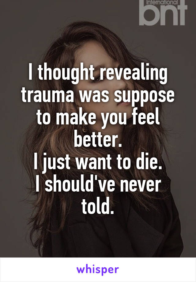 I thought revealing trauma was suppose to make you feel better. I just want to die. I should've never told.