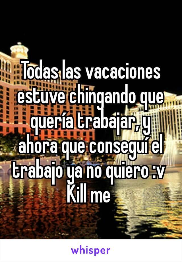 Todas las vacaciones estuve chingando que quería trabajar, y ahora que conseguí el trabajo ya no quiero :v  Kill me