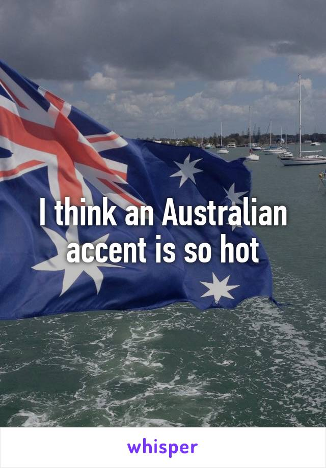 I think an Australian accent is so hot