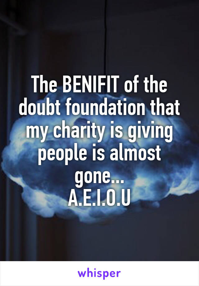 The BENIFIT of the doubt foundation that my charity is giving people is almost gone... A.E.I.O.U