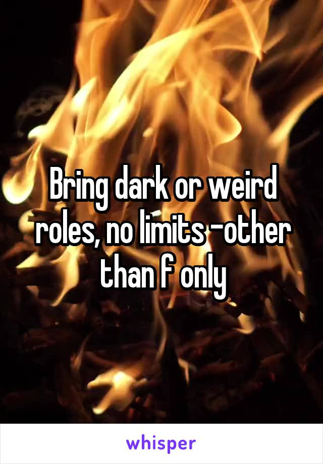 Bring dark or weird roles, no limits -other than f only