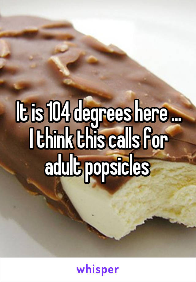It is 104 degrees here ... I think this calls for adult popsicles
