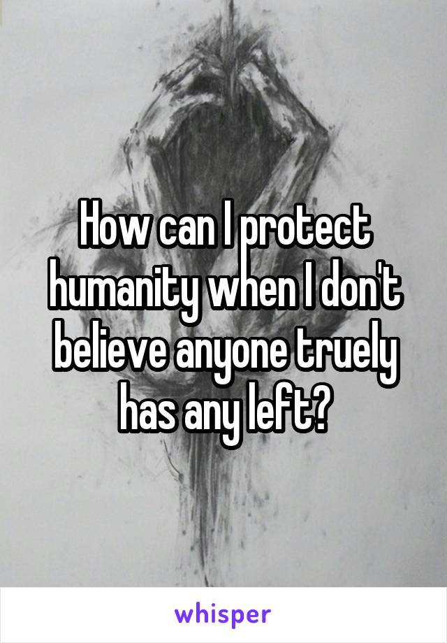 How can I protect humanity when I don't believe anyone truely has any left?