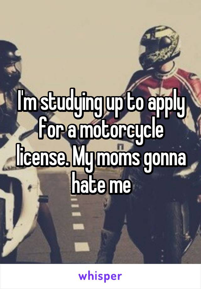I'm studying up to apply for a motorcycle license. My moms gonna hate me