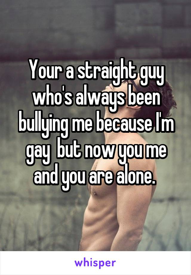 Your a straight guy who's always been bullying me because I'm gay  but now you me and you are alone.