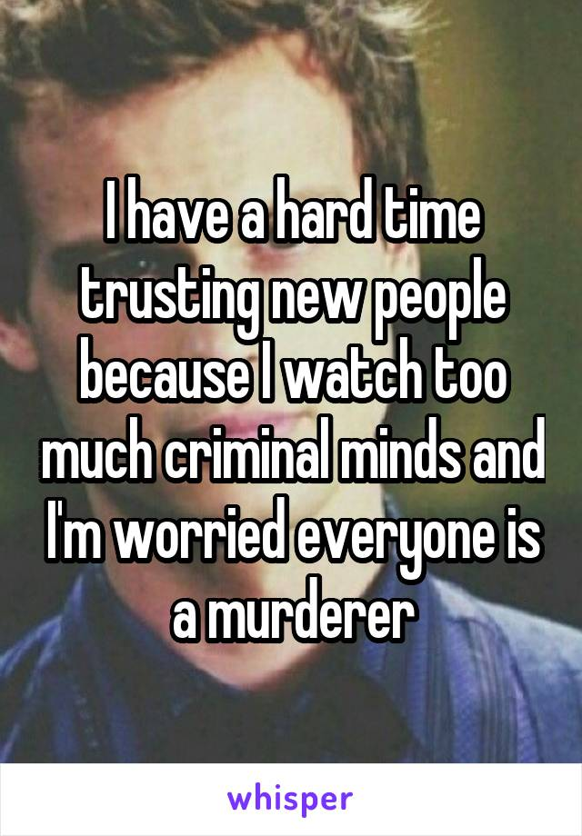 I have a hard time trusting new people because I watch too much criminal minds and I'm worried everyone is a murderer