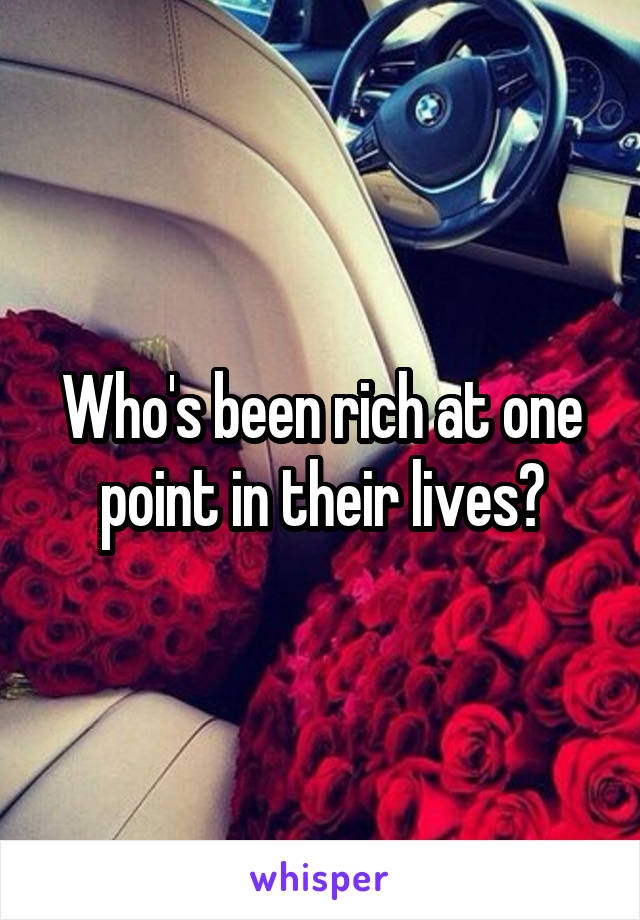 Who's been rich at one point in their lives?
