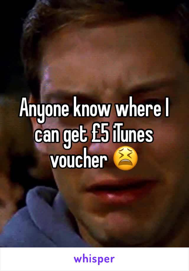 Anyone know where I can get £5 iTunes voucher 😫