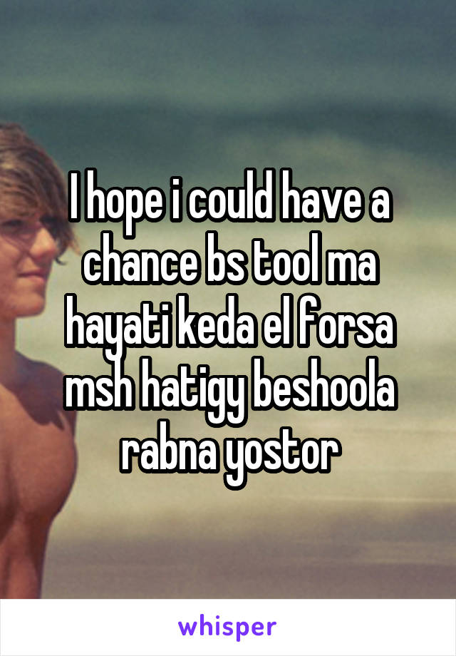 I hope i could have a chance bs tool ma hayati keda el forsa msh hatigy beshoola rabna yostor