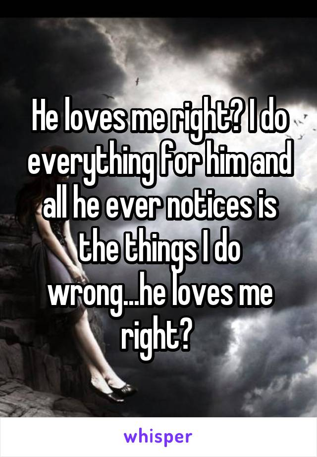 He loves me right? I do everything for him and all he ever notices is the things I do wrong...he loves me right?