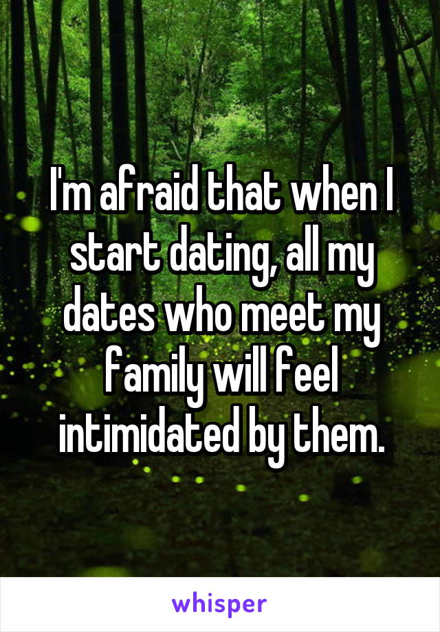 I'm afraid that when I start dating, all my dates who meet my family will feel intimidated by them.