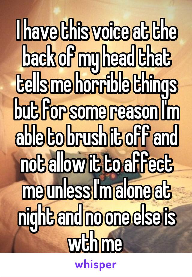 I have this voice at the back of my head that tells me horrible things but for some reason I'm able to brush it off and not allow it to affect me unless I'm alone at night and no one else is wth me