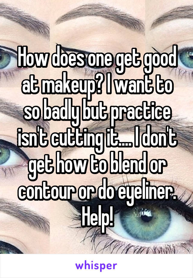 How does one get good at makeup? I want to so badly but practice isn't cutting it.... I don't get how to blend or contour or do eyeliner. Help!
