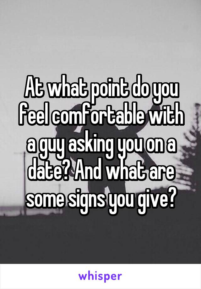 At what point do you feel comfortable with a guy asking you on a date? And what are some signs you give?