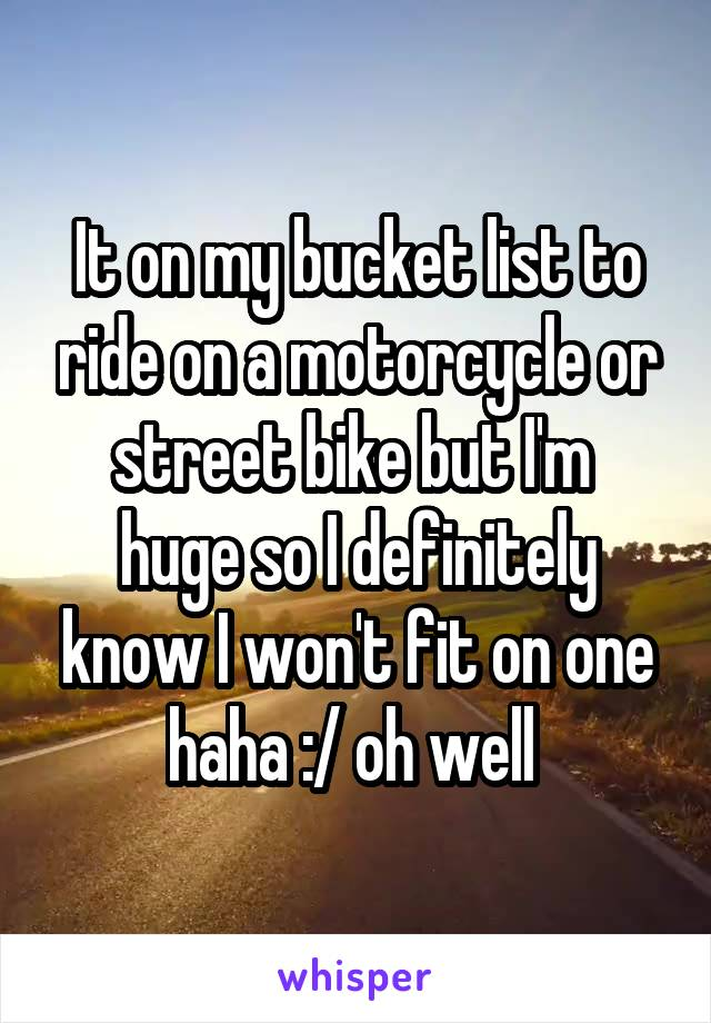 It on my bucket list to ride on a motorcycle or street bike but I'm  huge so I definitely know I won't fit on one haha :/ oh well