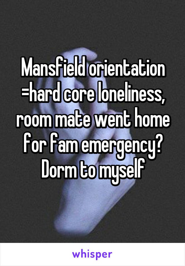 Mansfield orientation =hard core loneliness, room mate went home for fam emergency? Dorm to myself