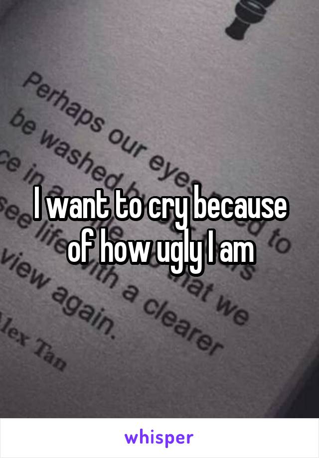 I want to cry because of how ugly I am