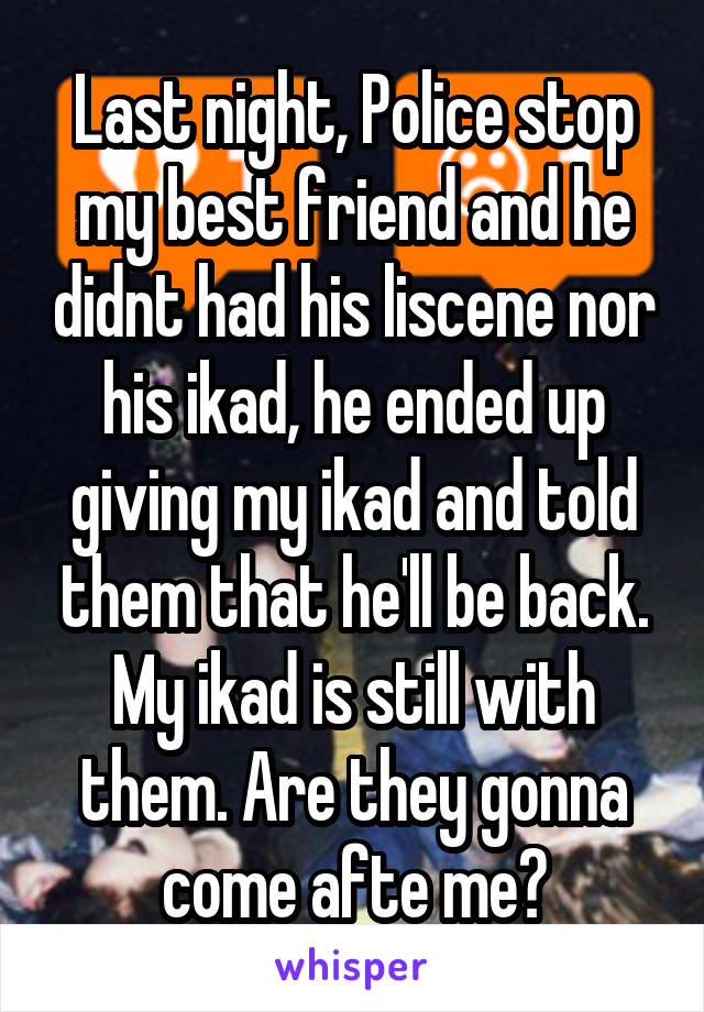 Last night, Police stop my best friend and he didnt had his liscene nor his ikad, he ended up giving my ikad and told them that he'll be back. My ikad is still with them. Are they gonna come afte me?
