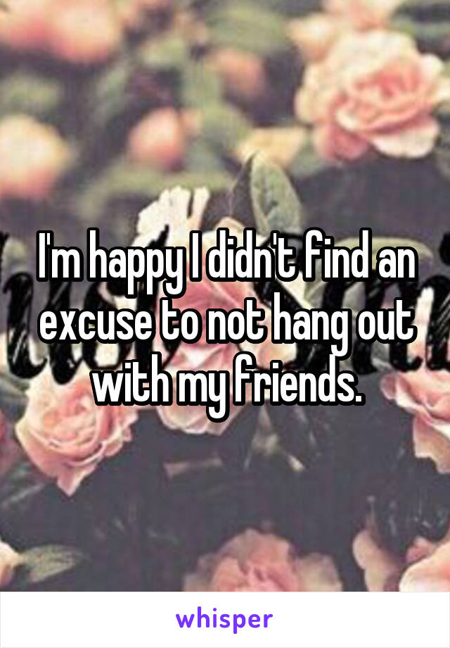 I'm happy I didn't find an excuse to not hang out with my friends.