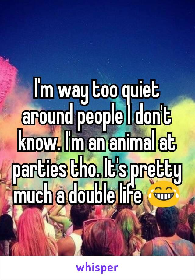I'm way too quiet around people I don't know. I'm an animal at parties tho. It's pretty much a double life 😂